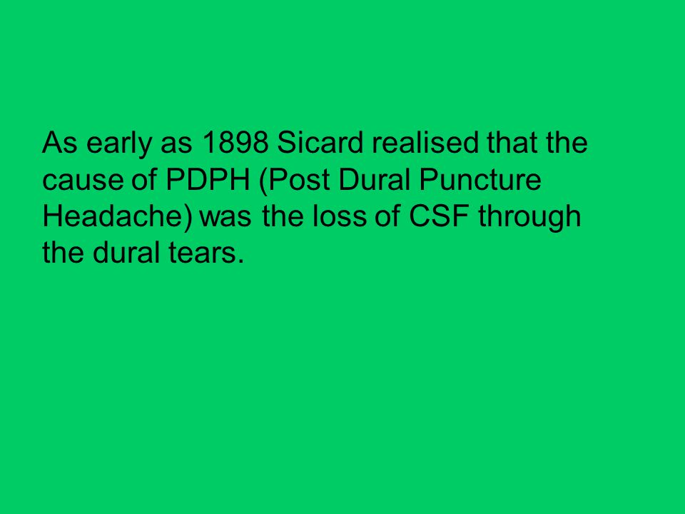 As early as 1898 Sicard realised that the cause of PDPH (Post Dural Puncture Headache) was the loss of CSF through the dural tears.