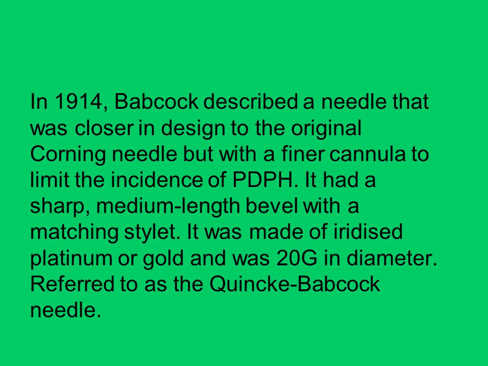 In 1914, Babcock described a needle that was closer in design to the original Corning needle but with a finer cannula to limit the incidence of PDPH.