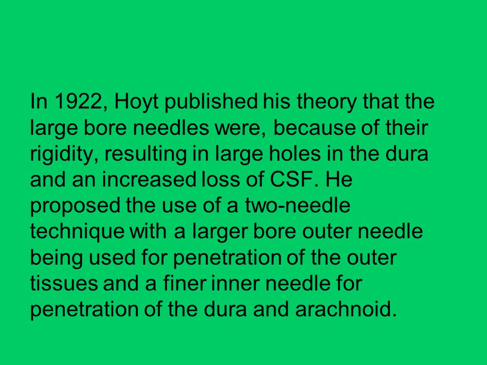In 1922, Hoyt published his theory that the large bore needles were, because of their rigidity, resulting in large holes in the dura and an increased loss of CSF.