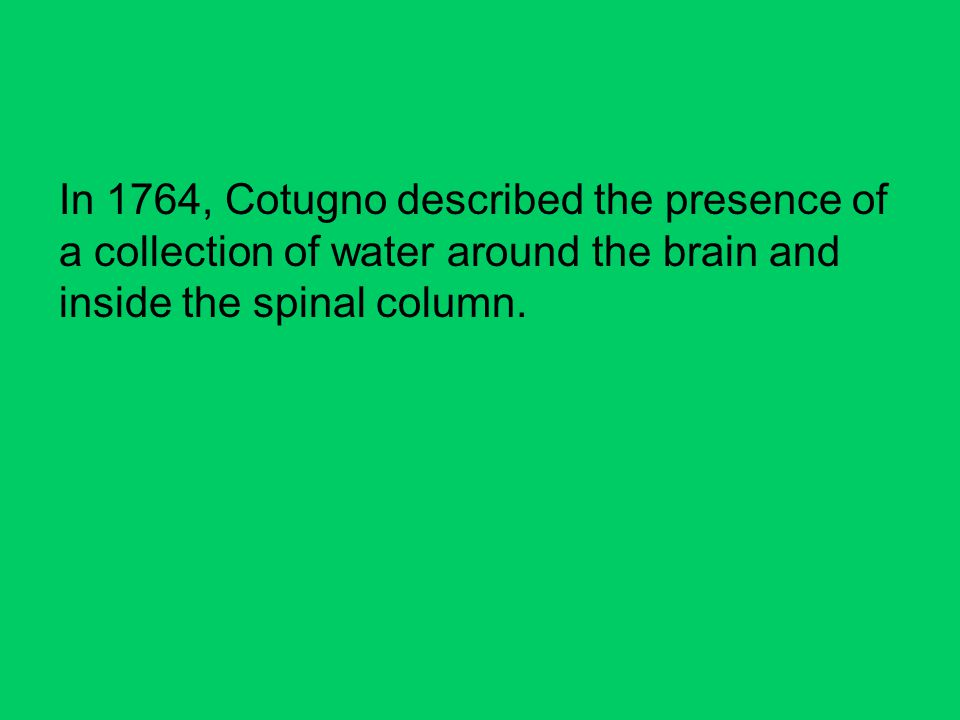 In 1764, Cotugno described the presence of a collection of water around the brain and inside the spinal column.