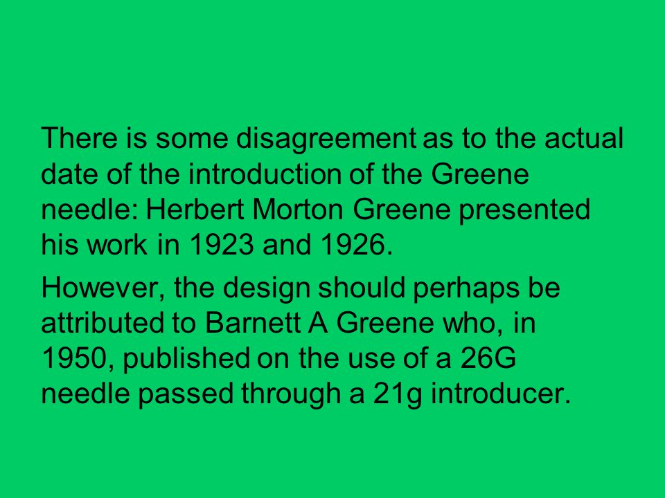 There is some disagreement as to the actual date of the introduction of the Greene needle: Herbert Morton Greene presented his work in 1923 and 1926.