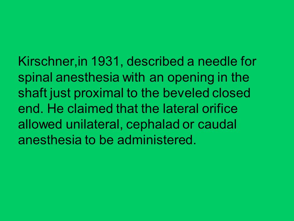 Kirschner,in 1931, described a needle for spinal anesthesia with an opening in the shaft just proximal to the beveled closed end.