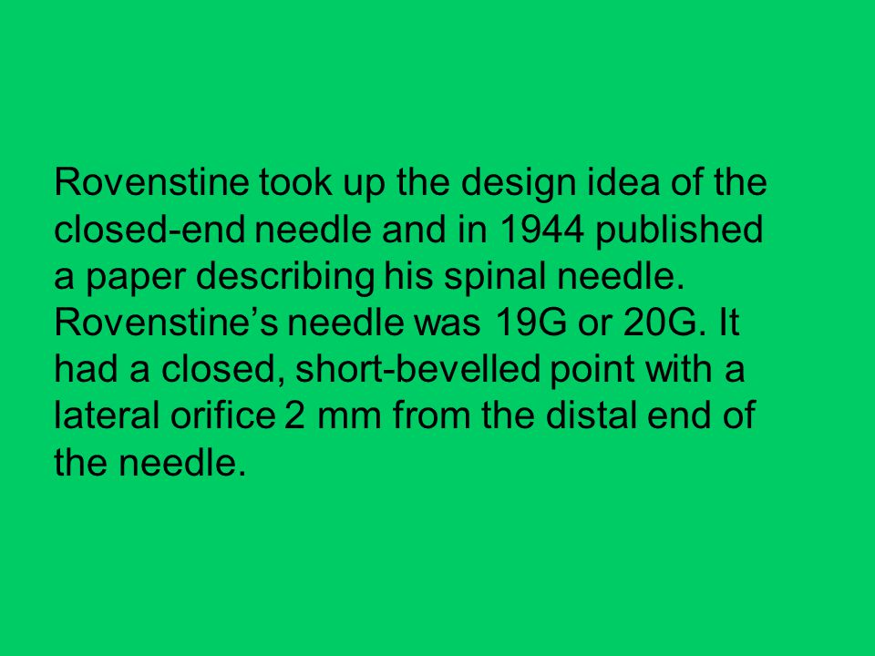 Rovenstine took up the design idea of the closed-end needle and in 1944 published a paper describing his spinal needle.