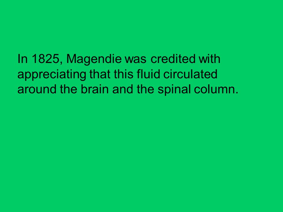 In 1825, Magendie was credited with appreciating that this fluid circulated around the brain and the spinal column.