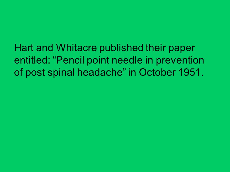 Hart and Whitacre published their paper entitled: Pencil point needle in prevention of post spinal headache in October 1951.
