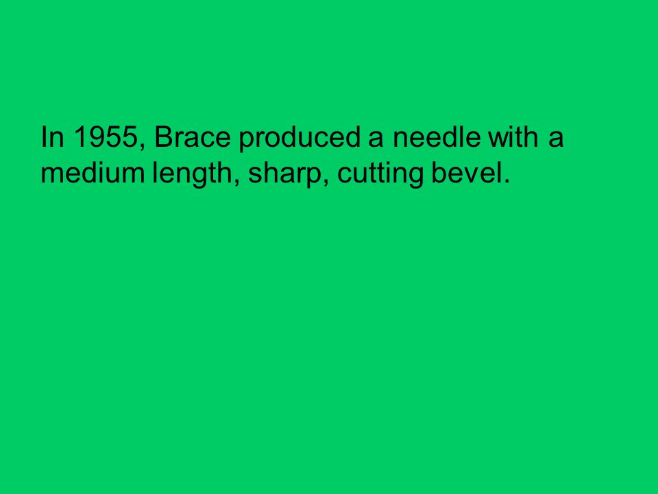 In 1955, Brace produced a needle with a medium length, sharp, cutting bevel.