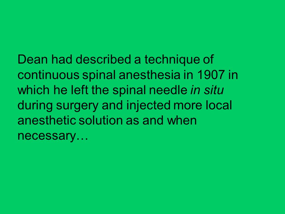 Dean had described a technique of continuous spinal anesthesia in 1907 in which he left the spinal needle in situ during surgery and injected more local anesthetic solution as and when necessary…