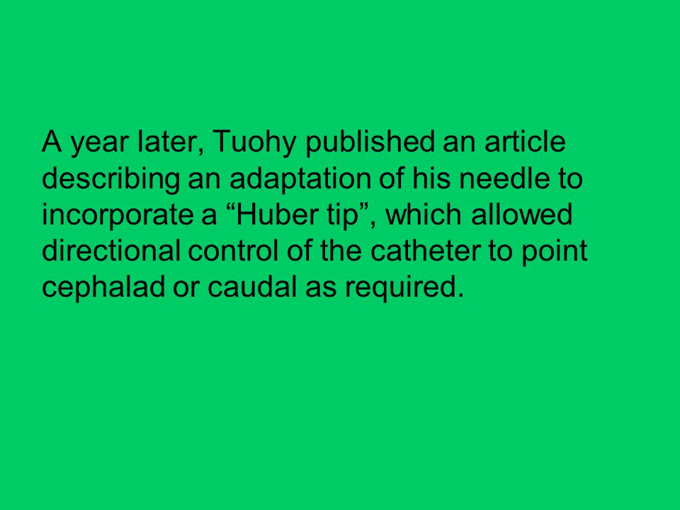 A year later, Tuohy published an article describing an adaptation of his needle to incorporate a Huber tip , which allowed directional control of the catheter to point cephalad or caudal as required.