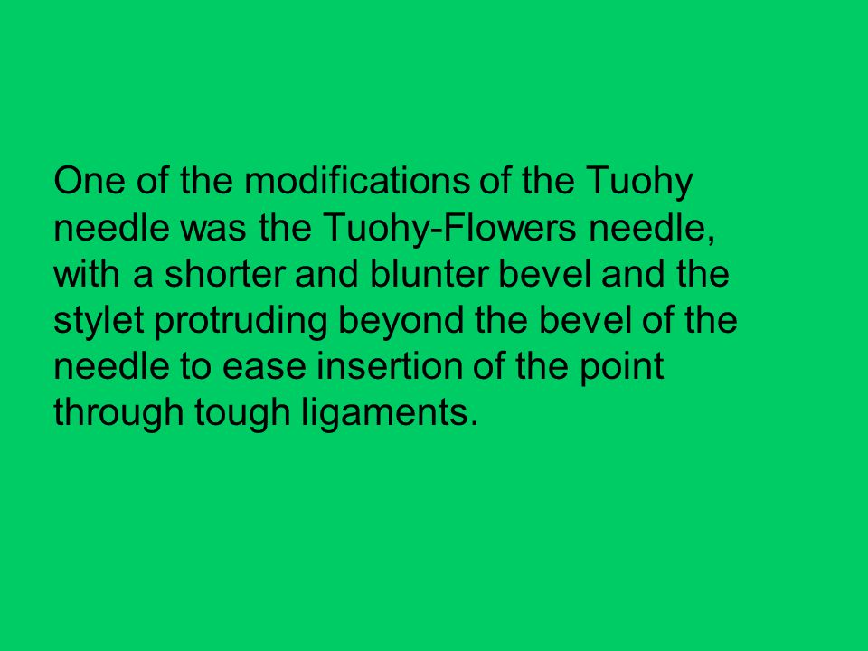 One of the modifications of the Tuohy needle was the Tuohy-Flowers needle, with a shorter and blunter bevel and the stylet protruding beyond the bevel of the needle to ease insertion of the point through tough ligaments.