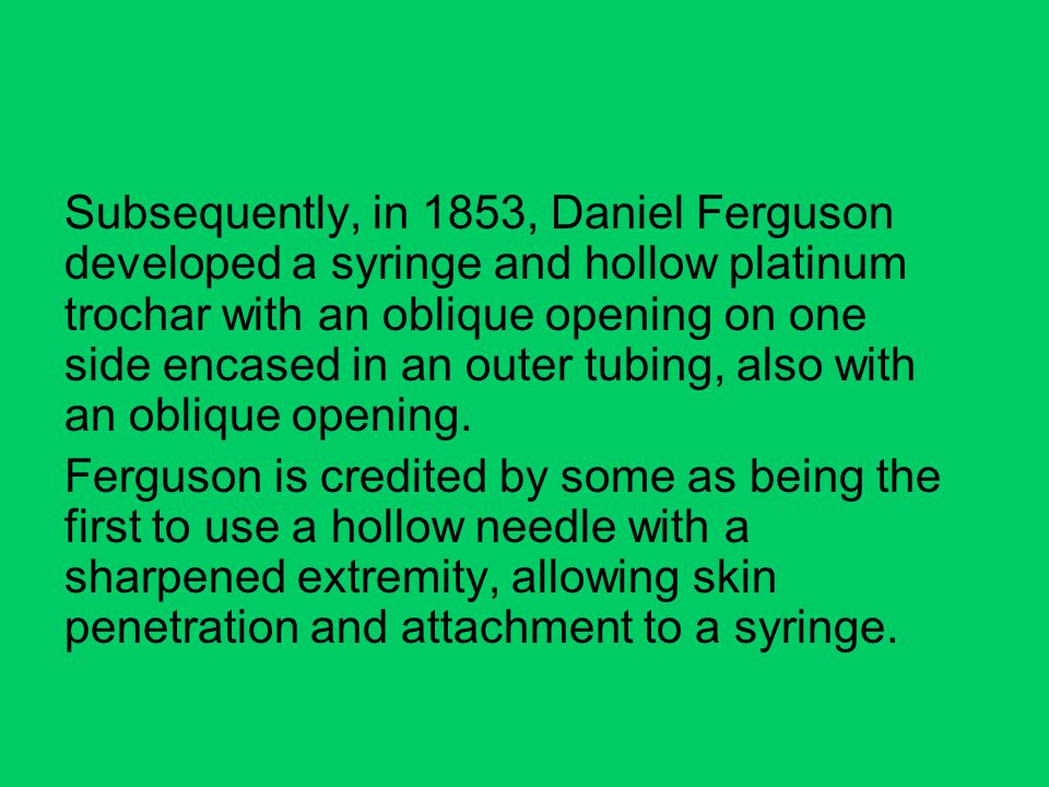 Subsequently, in 1853, Daniel Ferguson developed a syringe and hollow platinum trochar with an oblique opening on one side encased in an outer tubing, also with an oblique opening.