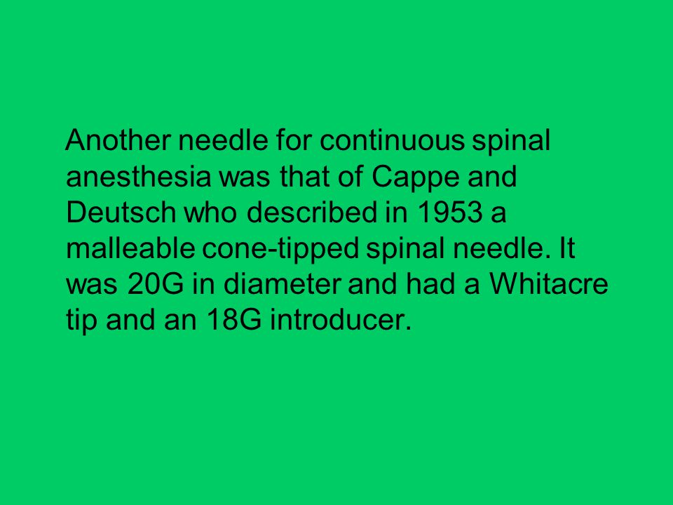 Another needle for continuous spinal anesthesia was that of Cappe and Deutsch who described in 1953 a malleable cone-tipped spinal needle.