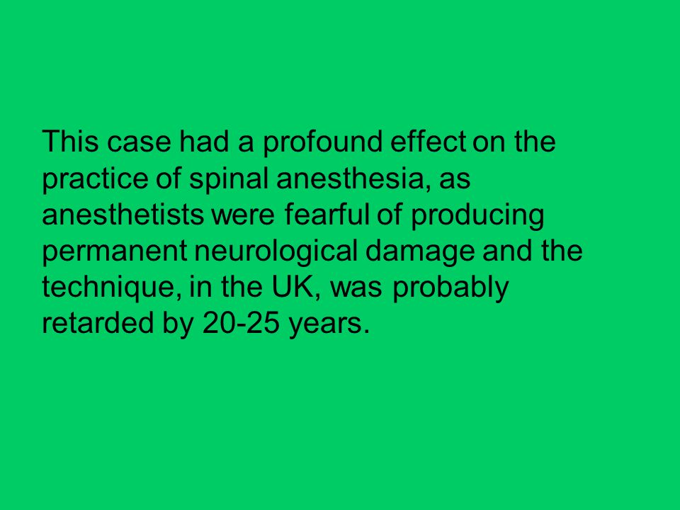 This case had a profound effect on the practice of spinal anesthesia, as anesthetists were fearful of producing permanent neurological damage and the technique, in the UK, was probably retarded by 20-25 years.