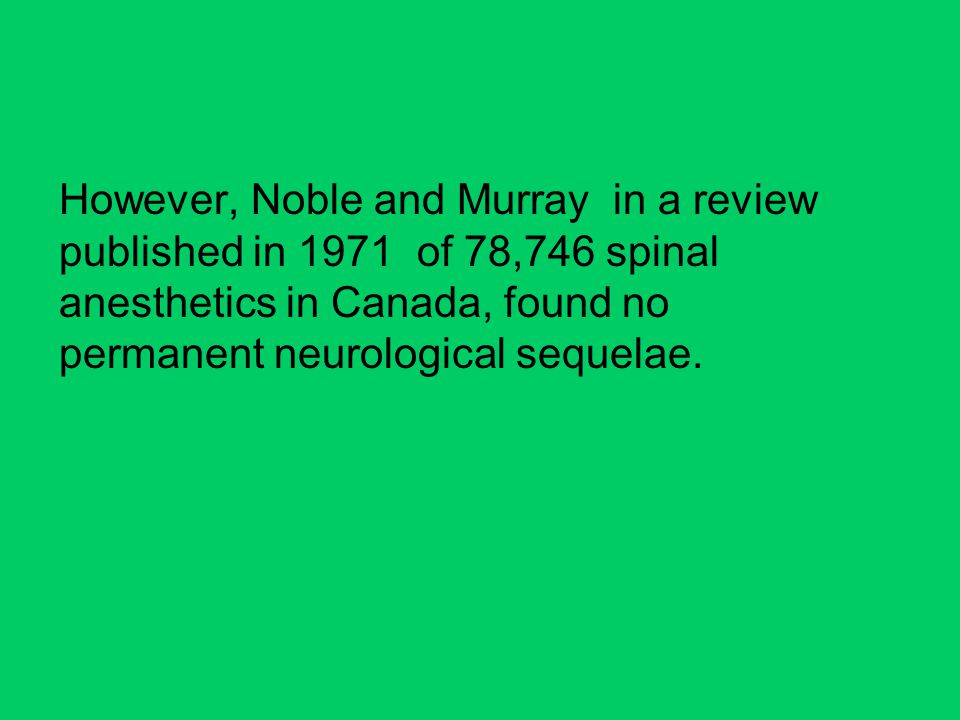 However, Noble and Murray in a review published in 1971 of 78,746 spinal anesthetics in Canada, found no permanent neurological sequelae.
