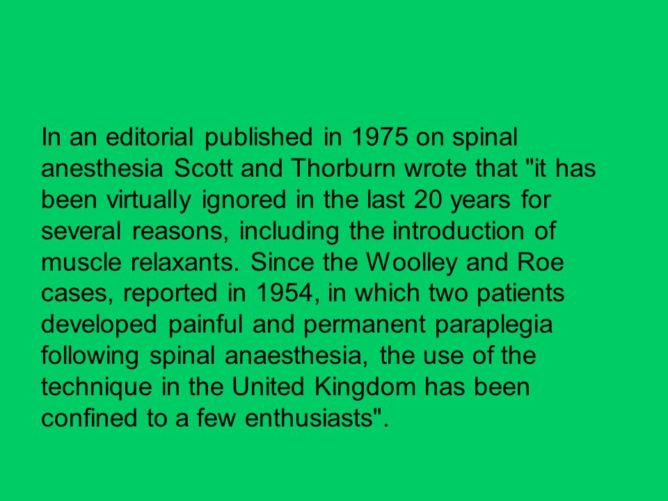 In an editorial published in 1975 on spinal anesthesia Scott and Thorburn wrote that it has been virtually ignored in the last 20 years for several reasons, including the introduction of muscle relaxants.