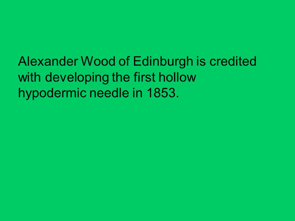 Alexander Wood of Edinburgh is credited with developing the first hollow hypodermic needle in 1853.