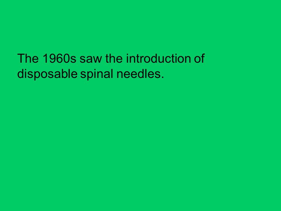 The 1960s saw the introduction of disposable spinal needles.