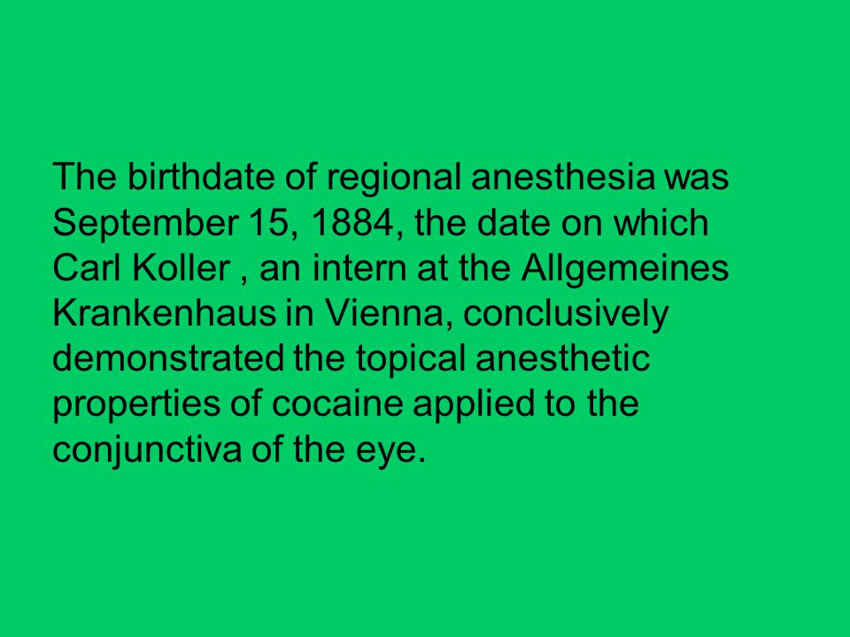 The birthdate of regional anesthesia was September 15, 1884, the date on which Carl Koller , an intern at the Allgemeines Krankenhaus in Vienna, conclusively demonstrated the topical anesthetic properties of cocaine applied to the conjunctiva of the eye.