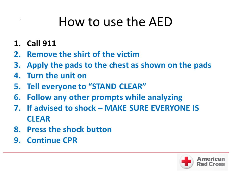 How to use the AED Call 911 Remove the shirt of the victim
