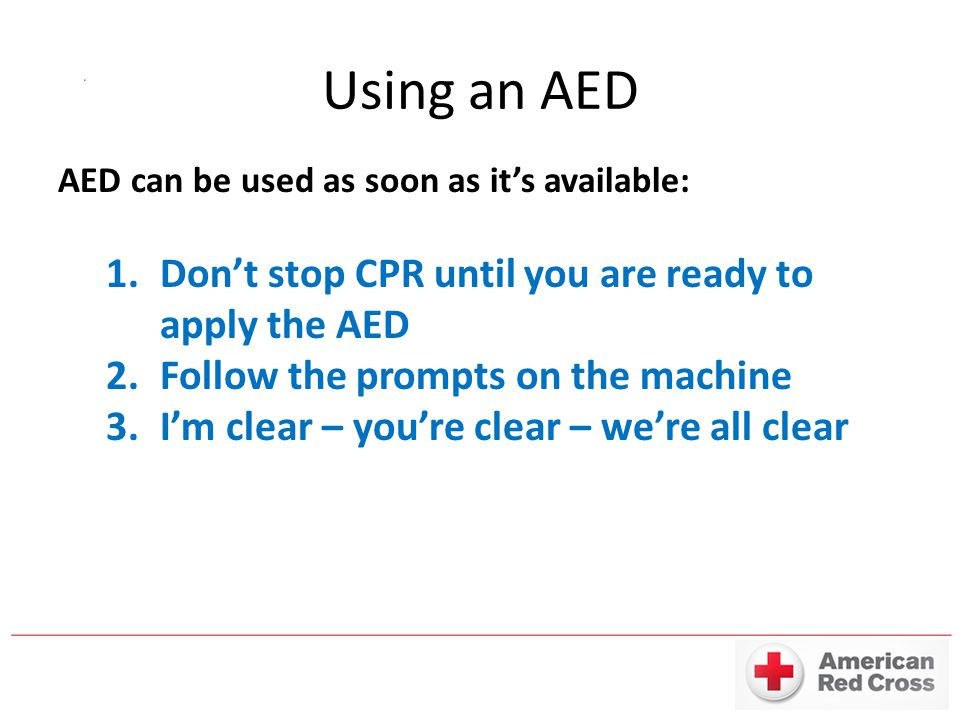 Using an AED Don't stop CPR until you are ready to apply the AED