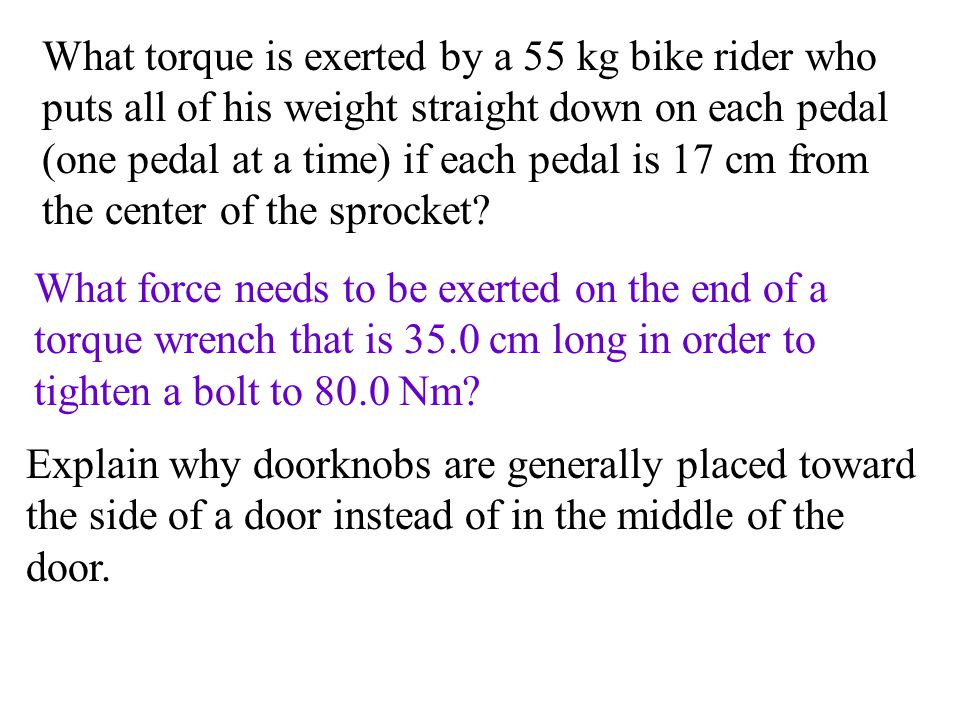 What torque is exerted by a 55 kg bike rider who puts all of his weight straight down on each pedal (one pedal at a time) if each pedal is 17 cm from the center of the sprocket