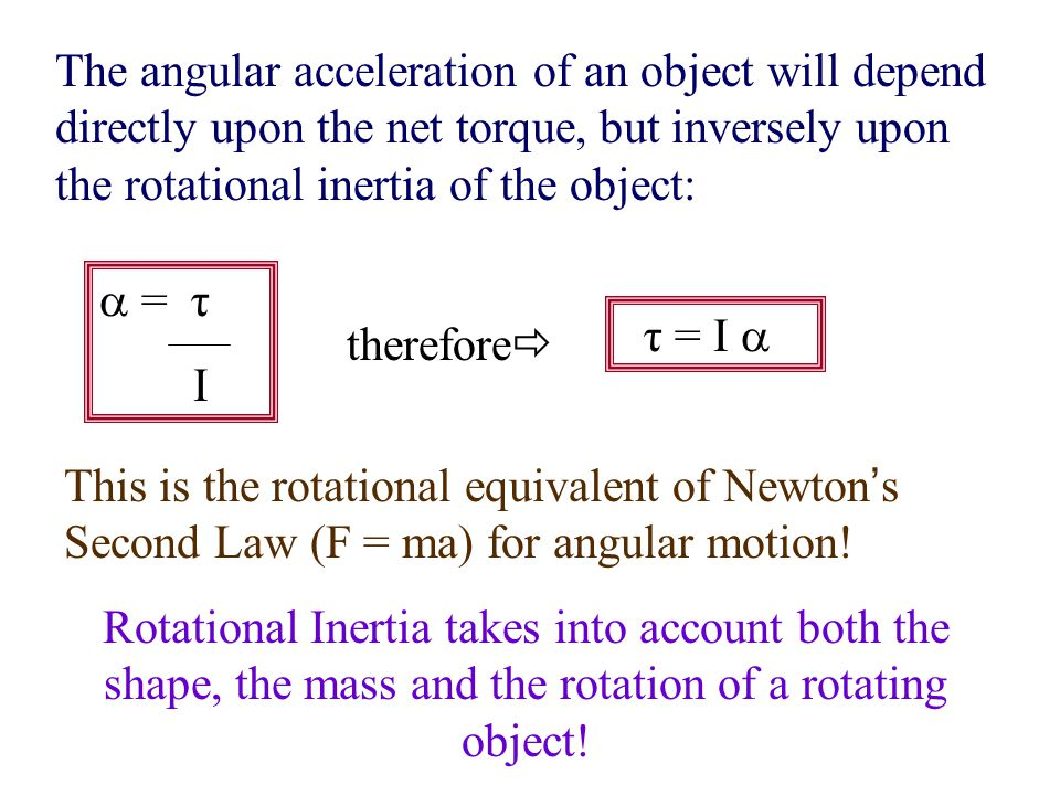 The angular acceleration of an object will depend directly upon the net torque, but inversely upon the rotational inertia of the object: