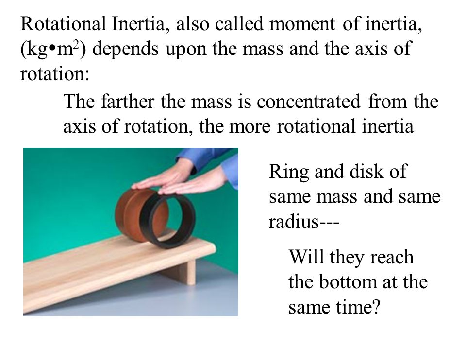 Rotational Inertia, also called moment of inertia, (kgm2) depends upon the mass and the axis of rotation:
