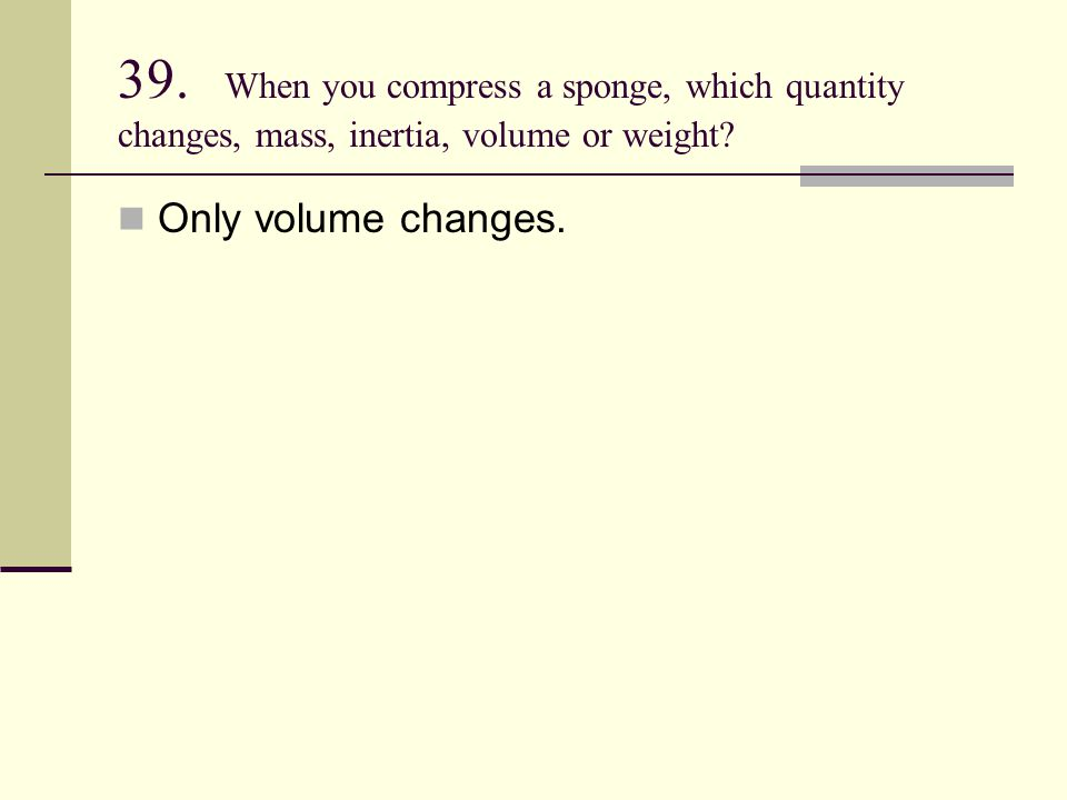 39. When you compress a sponge, which quantity changes, mass, inertia, volume or weight