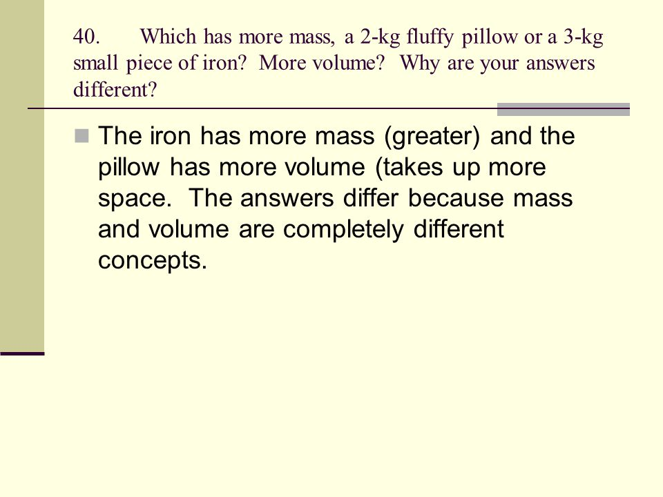 40. Which has more mass, a 2-kg fluffy pillow or a 3-kg small piece of iron More volume Why are your answers different