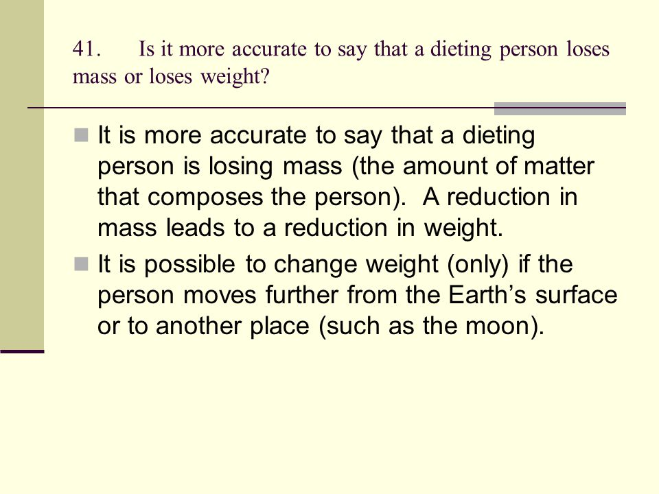 41. Is it more accurate to say that a dieting person loses mass or loses weight