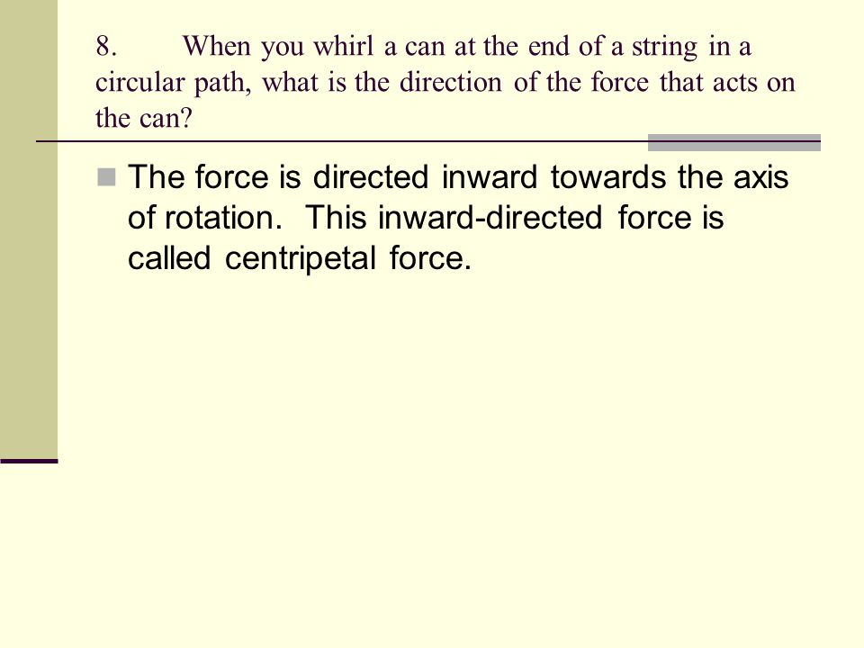 8. When you whirl a can at the end of a string in a circular path, what is the direction of the force that acts on the can