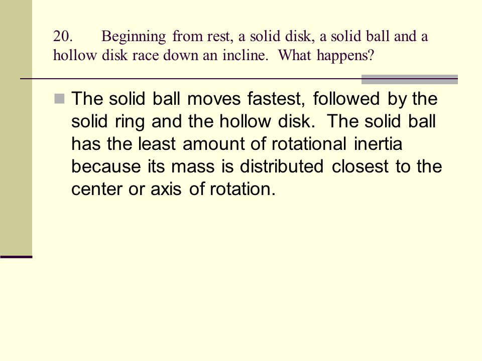 20. Beginning from rest, a solid disk, a solid ball and a hollow disk race down an incline. What happens