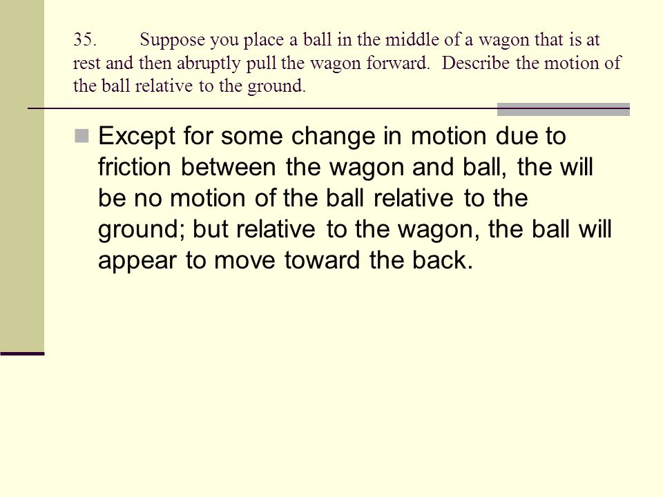 35. Suppose you place a ball in the middle of a wagon that is at rest and then abruptly pull the wagon forward. Describe the motion of the ball relative to the ground.