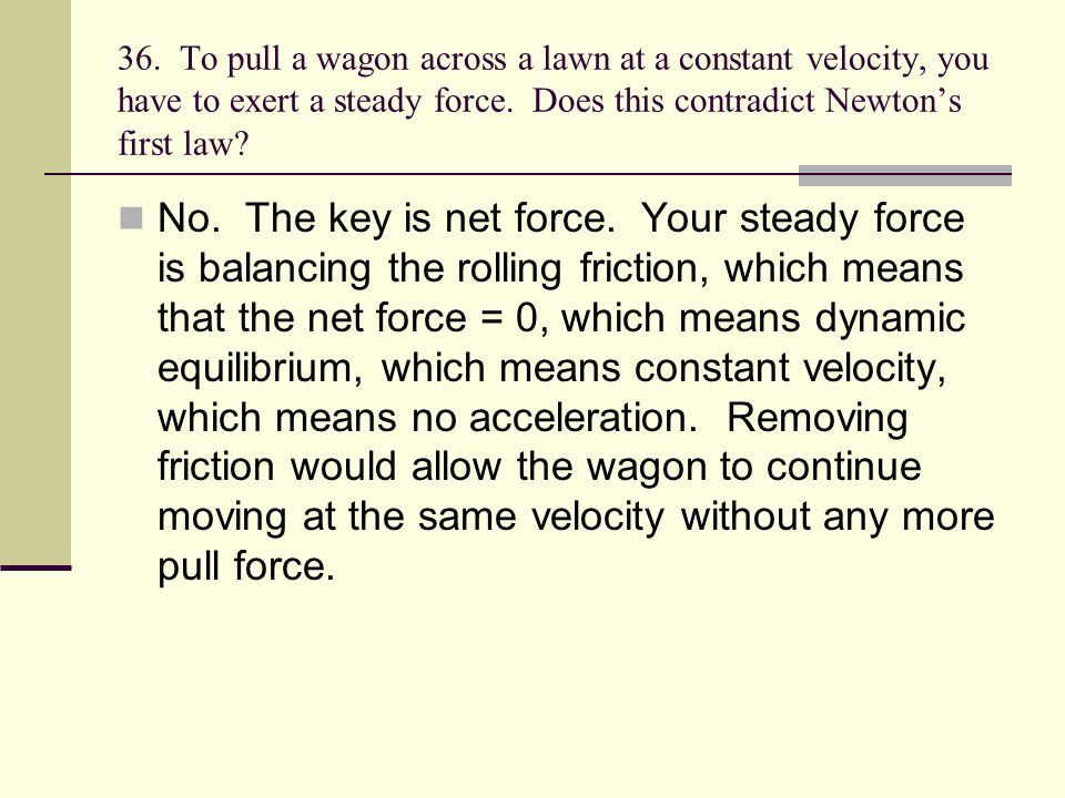 36. To pull a wagon across a lawn at a constant velocity, you have to exert a steady force. Does this contradict Newton's first law