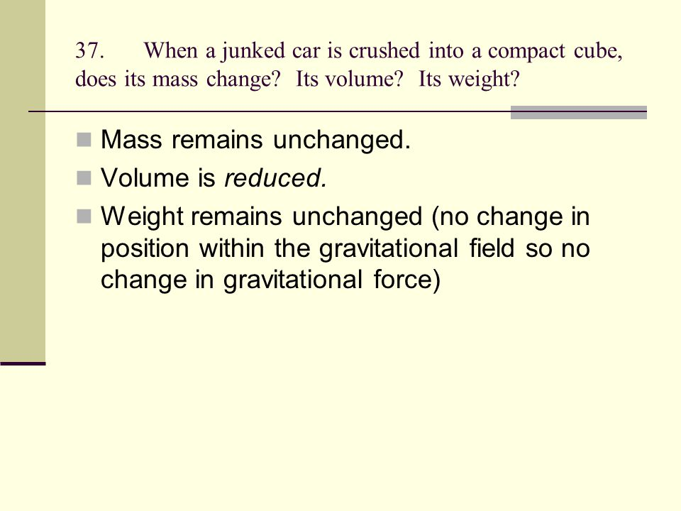 Mass remains unchanged. Volume is reduced.
