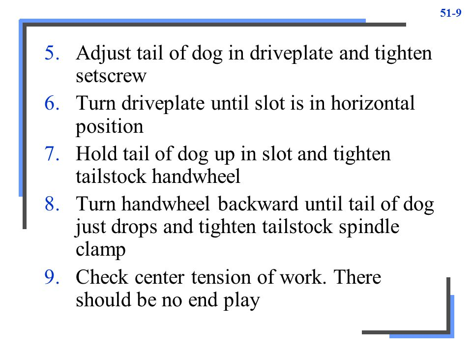 Adjust tail of dog in driveplate and tighten setscrew