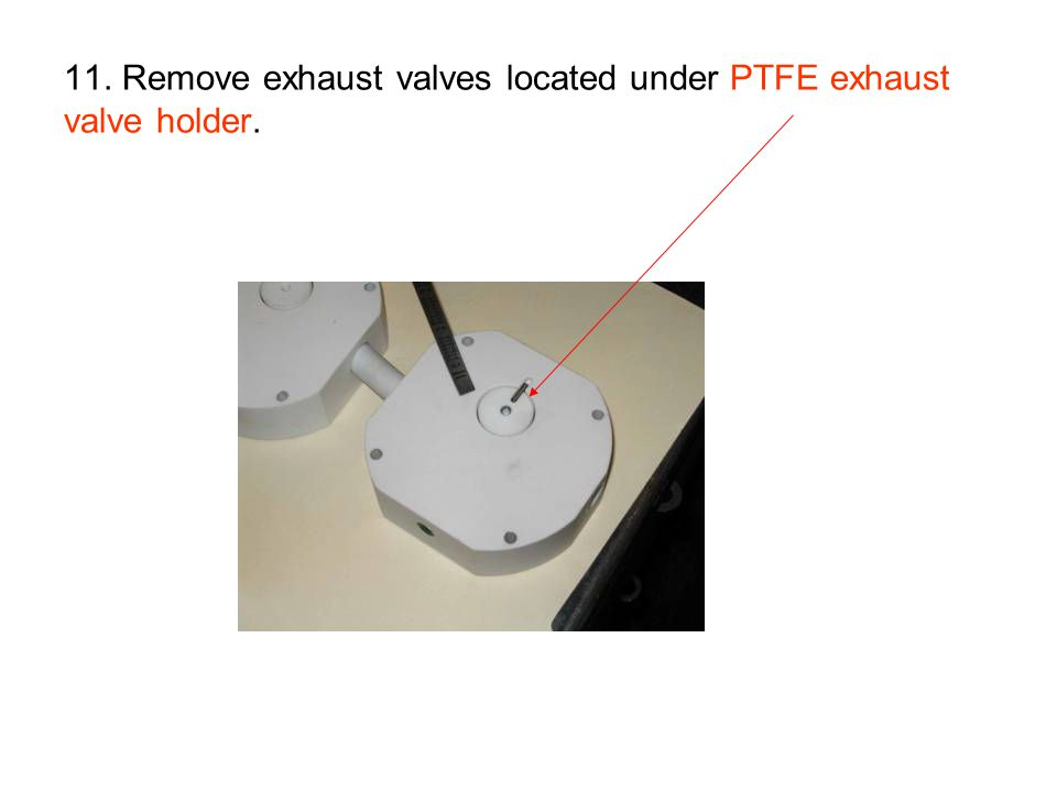 11. Remove exhaust valves located under PTFE exhaust valve holder.