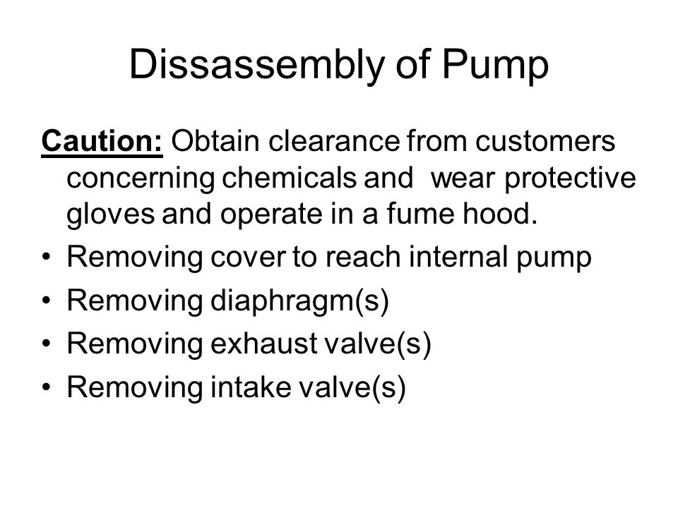 Dissassembly of Pump Caution: Obtain clearance from customers concerning chemicals and wear protective gloves and operate in a fume hood.