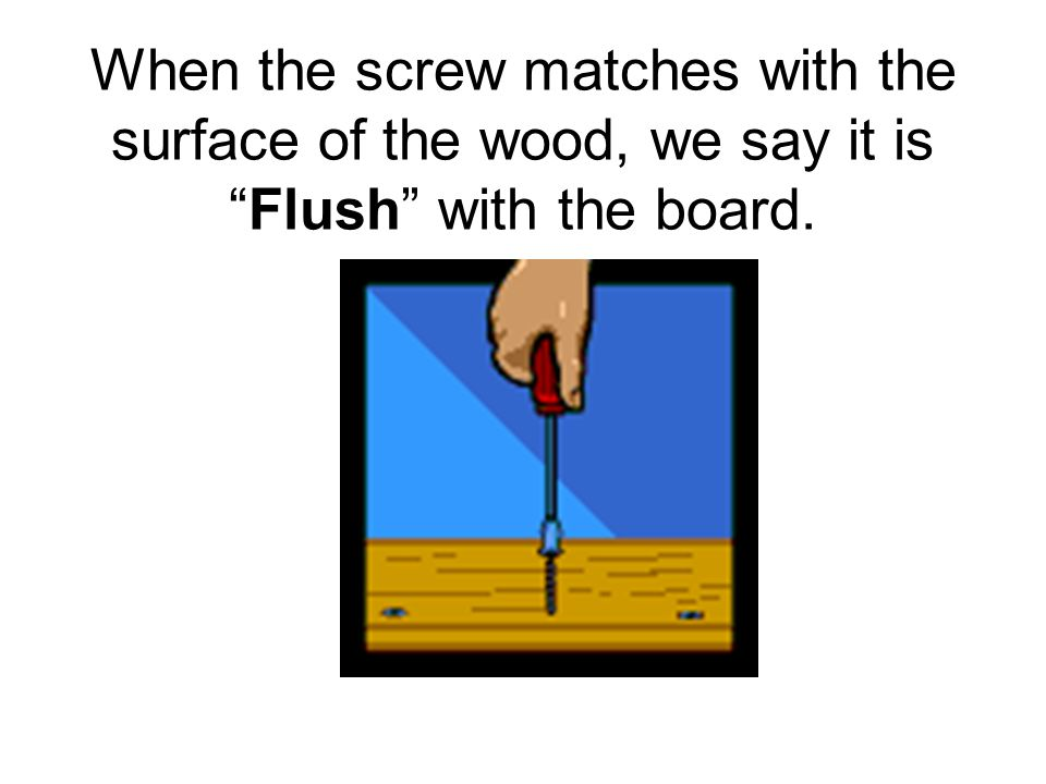 When the screw matches with the surface of the wood, we say it is Flush with the board.