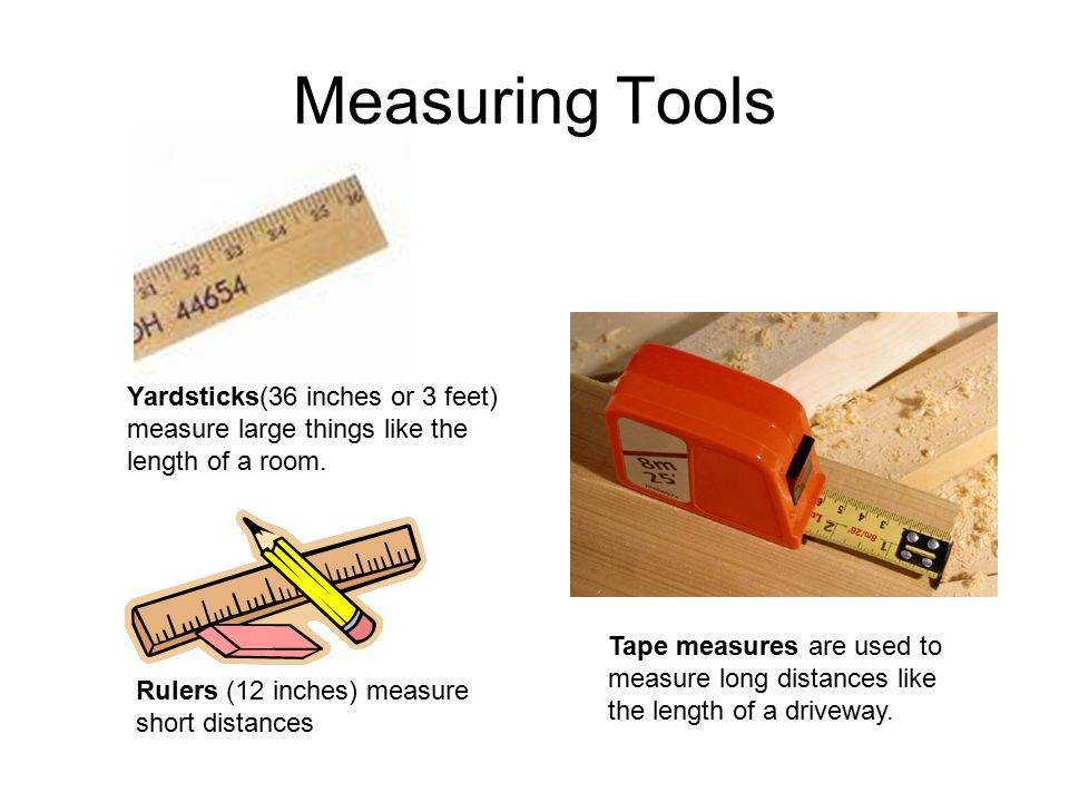 Measuring Tools Yardsticks(36 inches or 3 feet) measure large things like the length of a room.