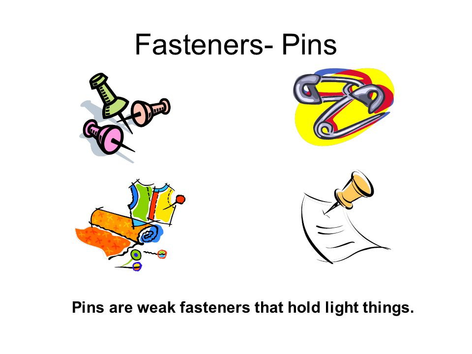 Fasteners- Pins Pins are weak fasteners that hold light things.