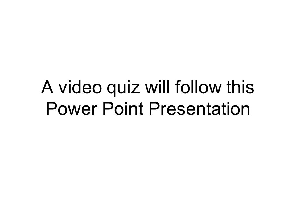 A video quiz will follow this Power Point Presentation
