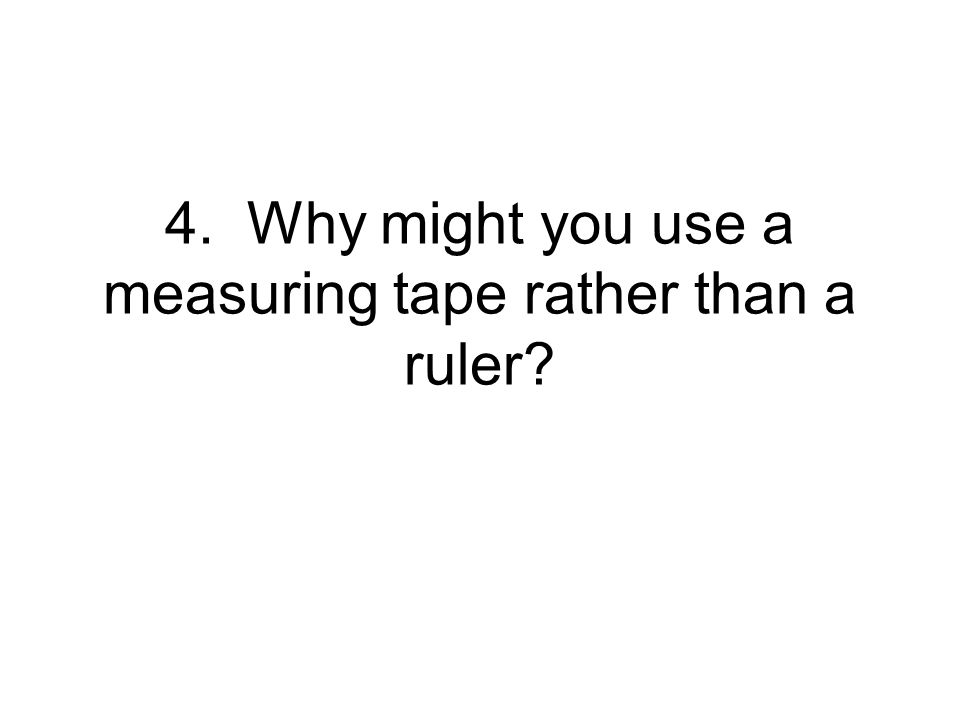 4. Why might you use a measuring tape rather than a ruler