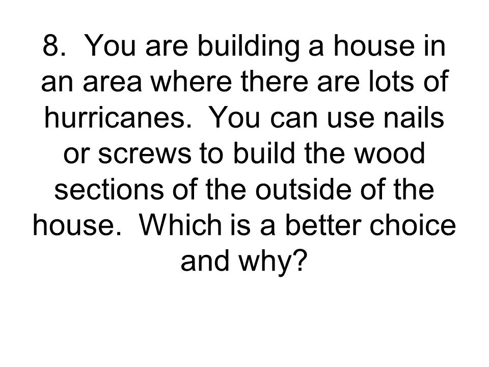 8. You are building a house in an area where there are lots of hurricanes.