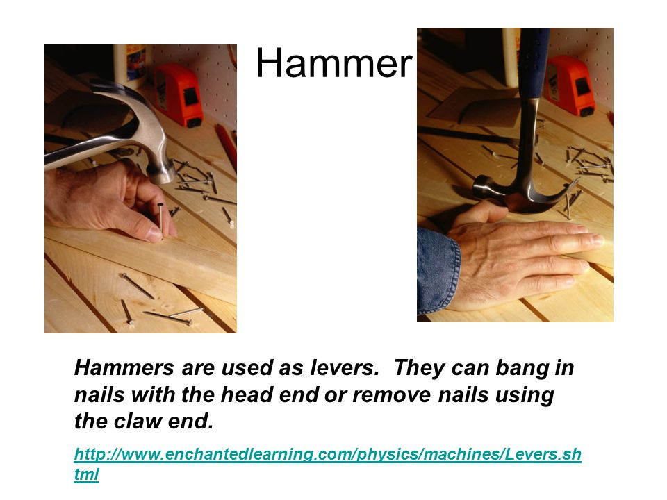 Hammer Hammers are used as levers. They can bang in nails with the head end or remove nails using the claw end.