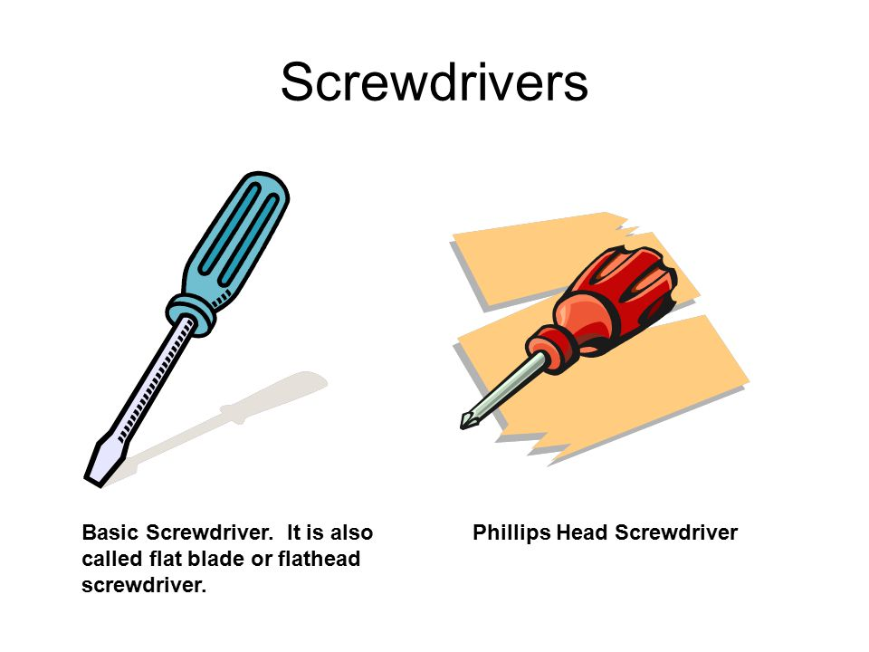Screwdrivers Basic Screwdriver. It is also called flat blade or flathead screwdriver.