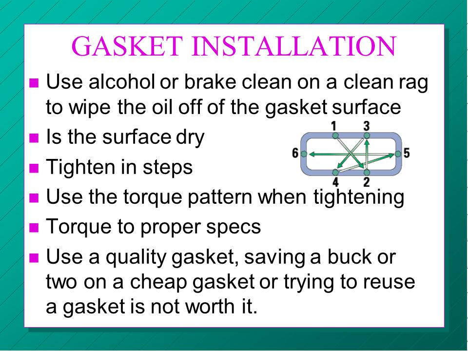 GASKET INSTALLATION Use alcohol or brake clean on a clean rag to wipe the oil off of the gasket surface.