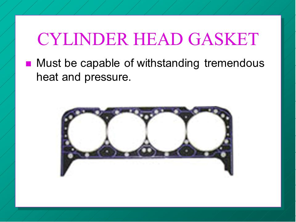 CYLINDER HEAD GASKET Must be capable of withstanding tremendous heat and pressure.
