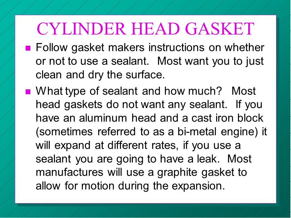 CYLINDER HEAD GASKET Follow gasket makers instructions on whether or not to use a sealant. Most want you to just clean and dry the surface.