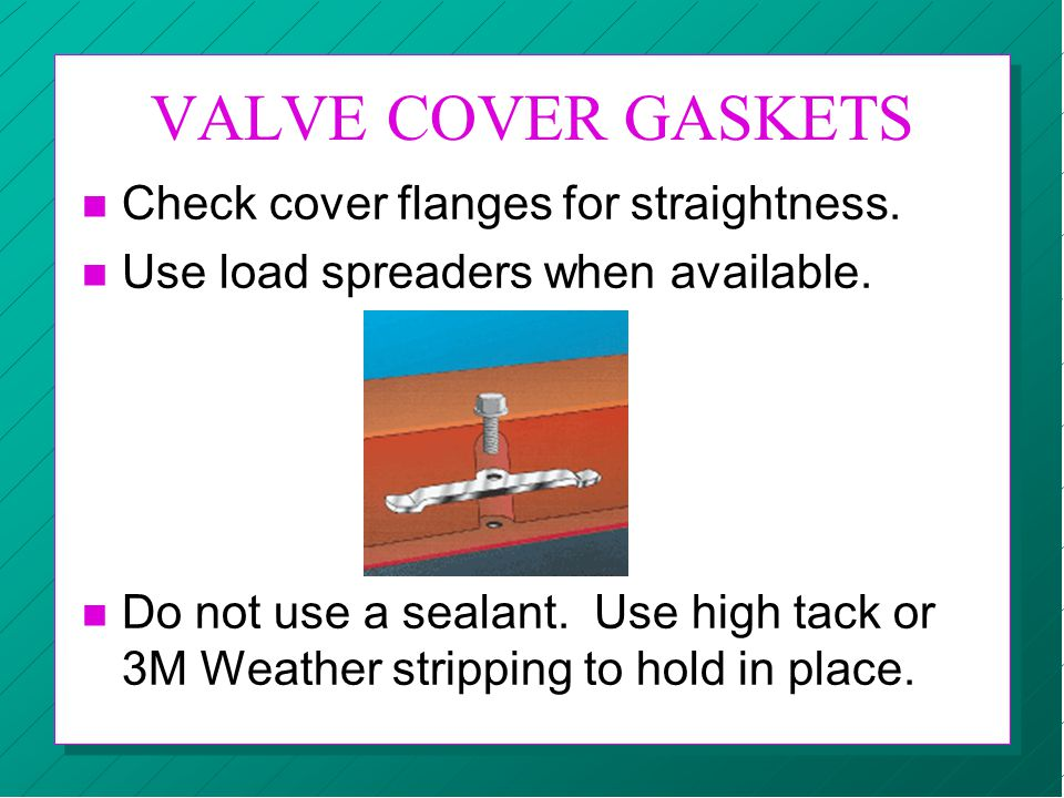 VALVE COVER GASKETS Check cover flanges for straightness.