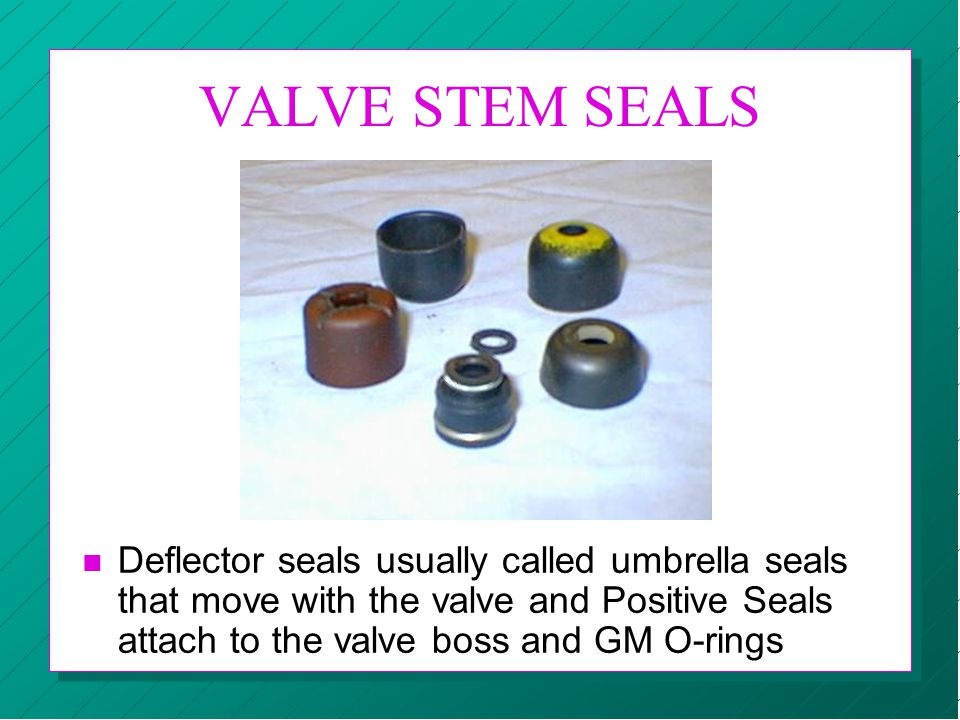 VALVE STEM SEALS Deflector seals usually called umbrella seals that move with the valve and Positive Seals attach to the valve boss and GM O-rings.